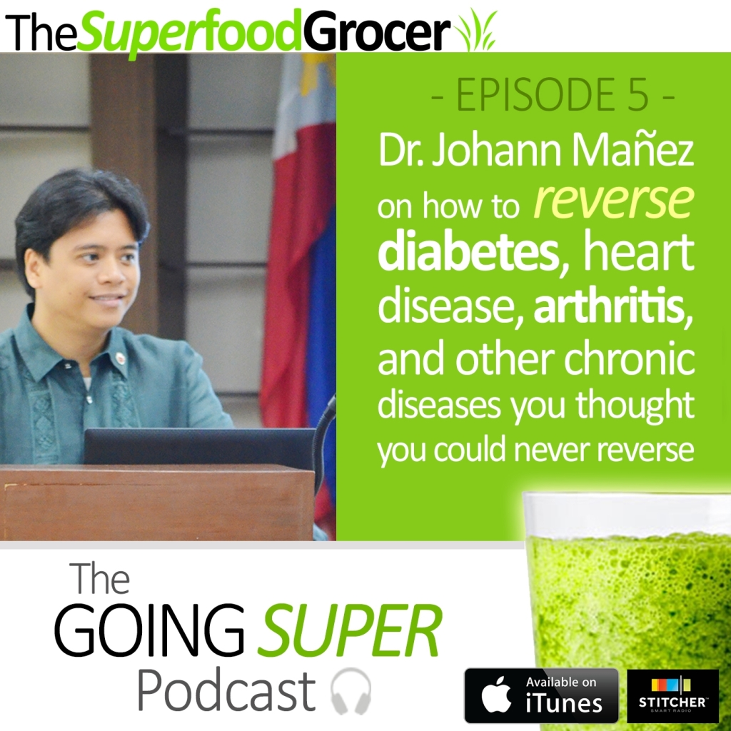 GOING SUPER Podcast EP05: Dr. Johann Manez on how to reverse diabetes, hypertension, cancer, arthritis, and other chronic disease through food.